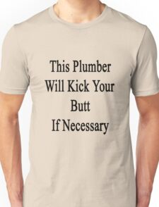 This Plumber Will Kick Your Butt If Necessary Unisex T-Shirt