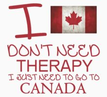 I Don't Need Therapy, I Just Need To Go To Canada T Shirt Kids Clothes