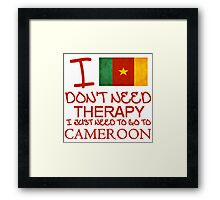 I Don't Need Therapy, I Just Need To Go To Cameroon T Shirt Framed Print