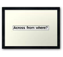 Across from where? Framed Print
