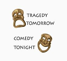 Tragedy Tomorrow, Comedy Tonight!  Unisex T-Shirt