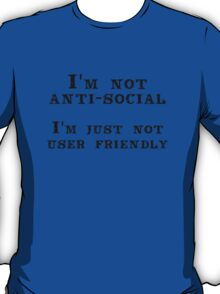 I'm not anti-social; I'm just not user friendly T-Shirt