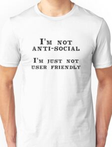 I'm not anti-social; I'm just not user friendly Unisex T-Shirt