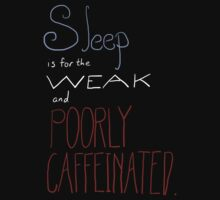 Sleep is for the weak and poorly caffeinated by Kaitlyn Renaud