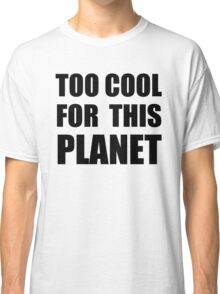 Too cool for this planet Classic T-Shirt