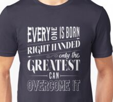 Everyone is born right handed Only the greatest can overcome it Unisex T-Shirt