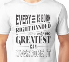 Everyone is born right handed, Only the greatest can overcome it! Unisex T-Shirt