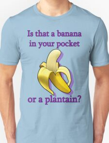 Is that a banana in your pocket or a plantain? T-Shirt