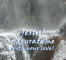 """Jesus! Saturate me with your love.""  by Carter L. Shepard by echoesofheaven"