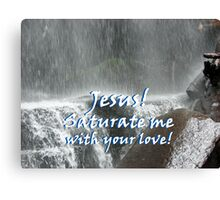 """""""Jesus! Saturate me with your love.""""  by Carter L. Shepard Canvas Print"""