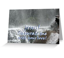 """""""Jesus! Saturate me with your love.""""  by Carter L. Shepard Greeting Card"""