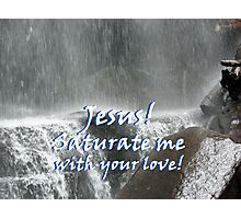 """Jesus! Saturate me with your love.""  by Carter L. Shepard Photographic Print"