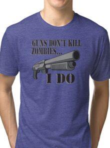 Guns don't kill zombies, I do. Tri-blend T-Shirt