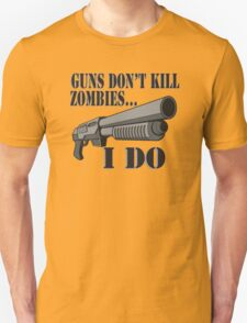 Guns don't kill zombies, I do. Unisex T-Shirt