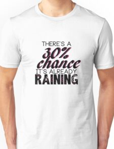 There's a 30% chance it's already raining Unisex T-Shirt