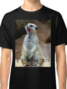 "Meerkat:  ""Is it nap-time yet?"" Classic T-Shirt"