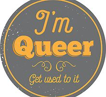 I'm Queer, Get Used To It by feministshirts