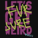 LET'S GET WEIRD TONIGHT by bomdesignz
