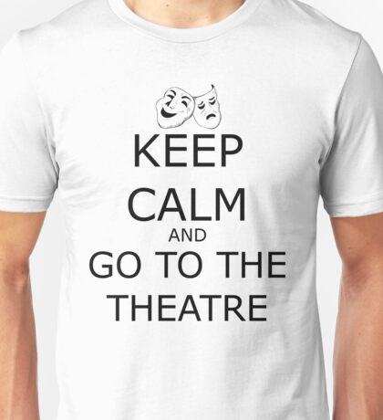 Keep Calm and Go To The Theatre Unisex T-Shirt