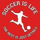 SOCCER IS LIFE. THE REST IS JUST DETAILS. by mcdba