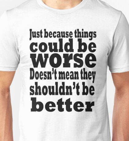 just because things could be worse doesn't mean they shouldn't be better T-Shirt