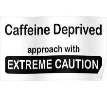 Caffeine deprived. Approach with extreme caution. Poster