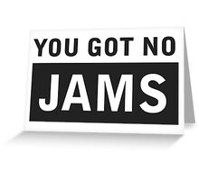 YOU GOT NO JAMS 2 Greeting Card