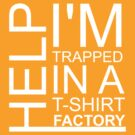 HELP! I'm trapped in a t-shirt factory (White) by indydegrees1