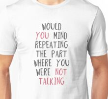 Would you mind repeating the part where you were not talking Unisex T-Shirt
