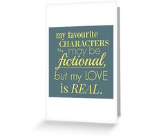 my favourite characters may be fictional, but my love is real Greeting Card