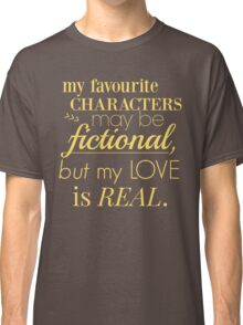 my favourite characters may be fictional, but my love is real Classic T-Shirt