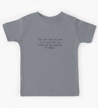 The last thing you want is to look back on your life and wonder if only. Kids Tee