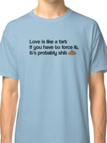 Love Is Like A Fart Classic T-Shirt