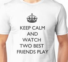 Keep Calm And... Watch Two Best Friends Play Unisex T-Shirt