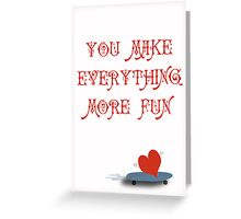 You Make Everything More Fun 1 Greeting Card