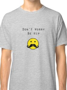 Don't Worry, Be Hip T-Shirt Classic T-Shirt