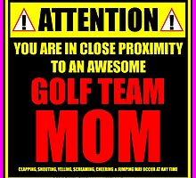 Attention: You Are In Close Proximity To An Awesome Golf Team Mom by cmmei
