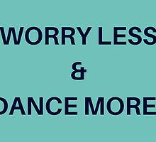 Worry Less & Dance More by IdeasForArtists