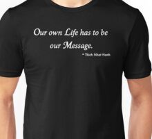 Our Own Life Has to Be Our Message...Thich Nhat Hanh Unisex T-Shirt