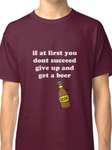 If at first you don't succeed, give up and get a beer Classic T-Shirt