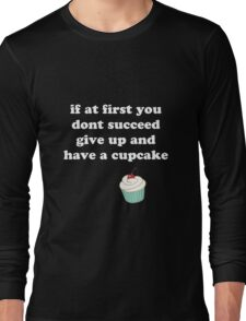 if at first you don't succeed, give up and have a cupcake Long Sleeve T-Shirt