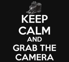 KEEP CALM AND GRAB THE CAMERA. by MolotovCatnip