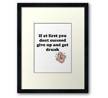 if at first you don't succeed, give up and get drunk Framed Print