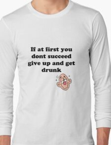 if at first you don't succeed, give up and get drunk T-Shirt