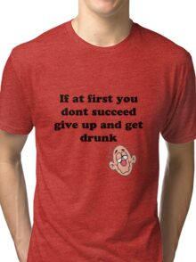 if at first you don't succeed, give up and get drunk Tri-blend T-Shirt