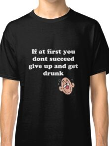 if at first you don't succeed, give up and get drunk Classic T-Shirt