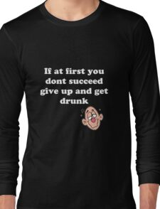 if at first you don't succeed, give up and get drunk Long Sleeve T-Shirt