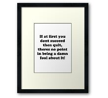 if at first you don't succeed then quit, there's no point being a damn fool about it Framed Print