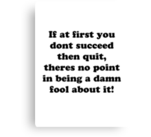 if at first you don't succeed then quit, there's no point being a damn fool about it Canvas Print