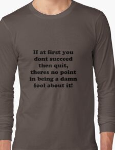 if at first you don't succeed then quit, there's no point being a damn fool about it Long Sleeve T-Shirt